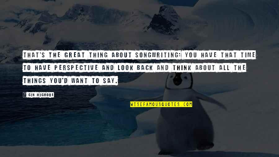 All Great Things Quotes By Gin Wigmore: That's the great thing about songwriting: You have