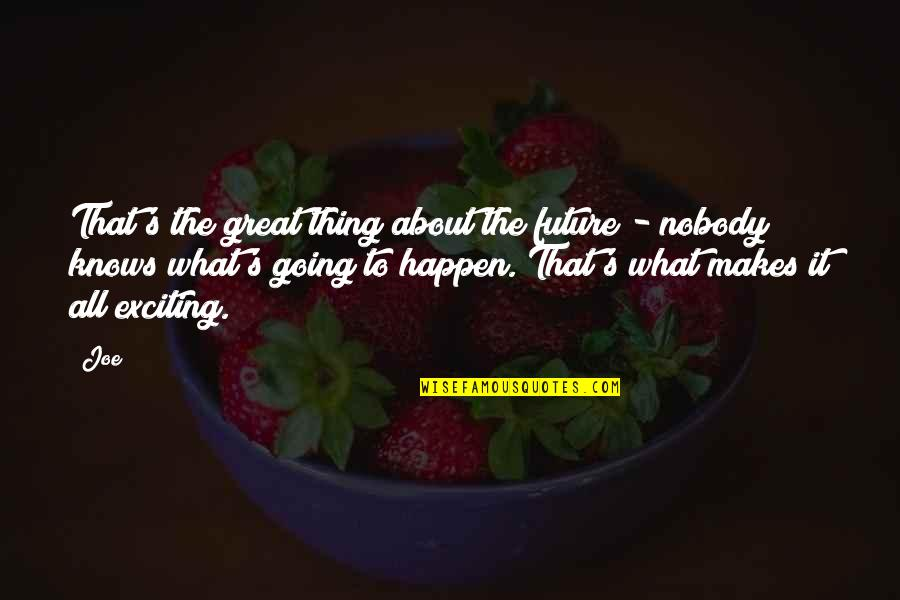 All Great Things Quotes By Joe: That's the great thing about the future -