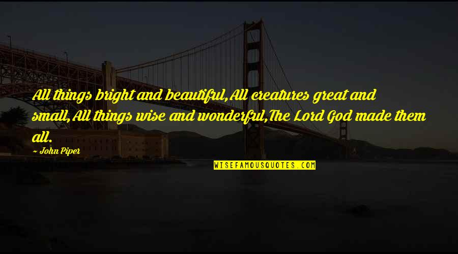 All Great Things Quotes By John Piper: All things bright and beautiful,All creatures great and