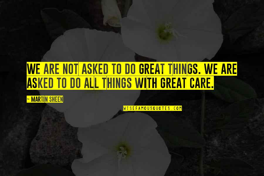 All Great Things Quotes By Martin Sheen: We are not asked to do great things.