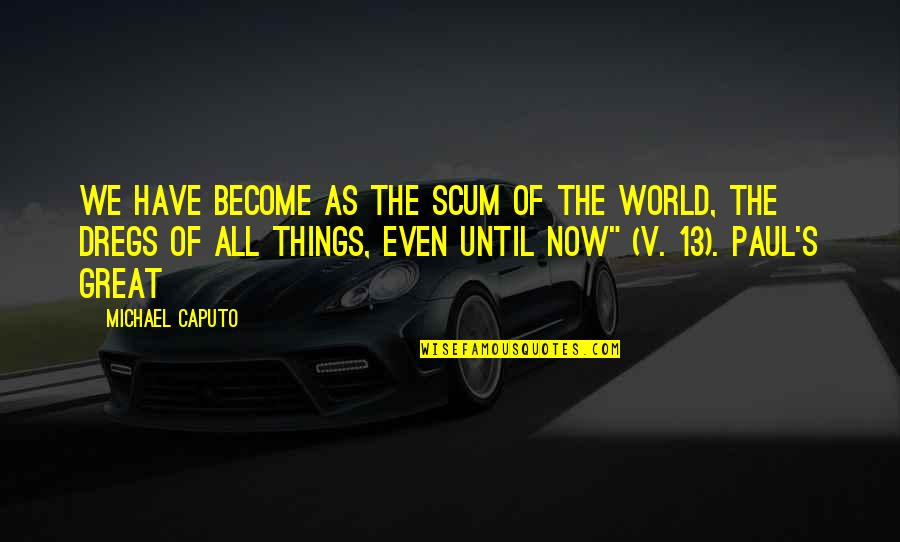 All Great Things Quotes By Michael Caputo: We have become as the scum of the