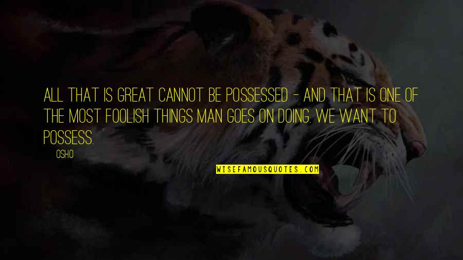 All Great Things Quotes By Osho: All that is great cannot be possessed -