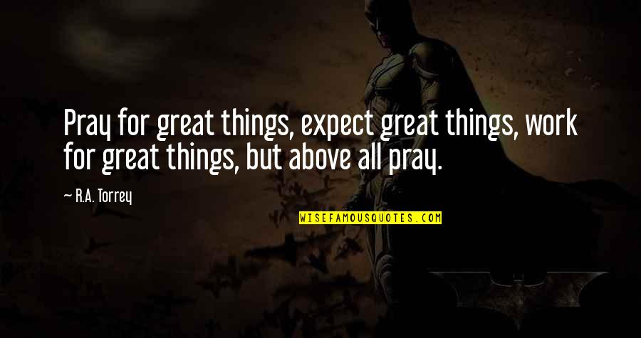 All Great Things Quotes By R.A. Torrey: Pray for great things, expect great things, work