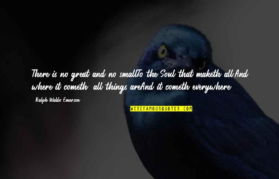 All Great Things Quotes By Ralph Waldo Emerson: There is no great and no smallTo the