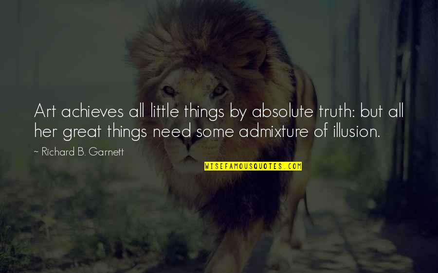 All Great Things Quotes By Richard B. Garnett: Art achieves all little things by absolute truth: