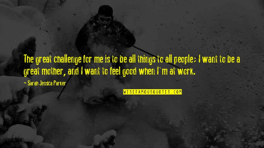 All Great Things Quotes By Sarah Jessica Parker: The great challenge for me is to be