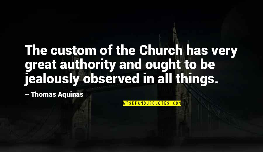 All Great Things Quotes By Thomas Aquinas: The custom of the Church has very great