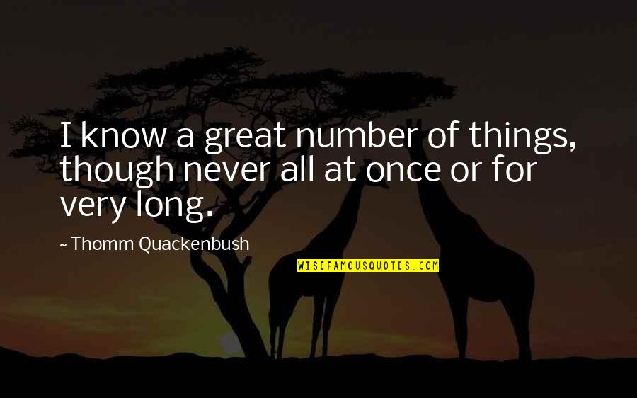 All Great Things Quotes By Thomm Quackenbush: I know a great number of things, though