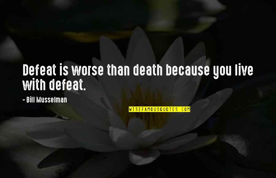 All I Am Is Because Of You Quotes By Bill Musselman: Defeat is worse than death because you live