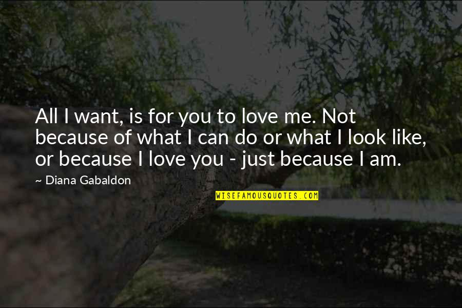 All I Am Is Because Of You Quotes By Diana Gabaldon: All I want, is for you to love