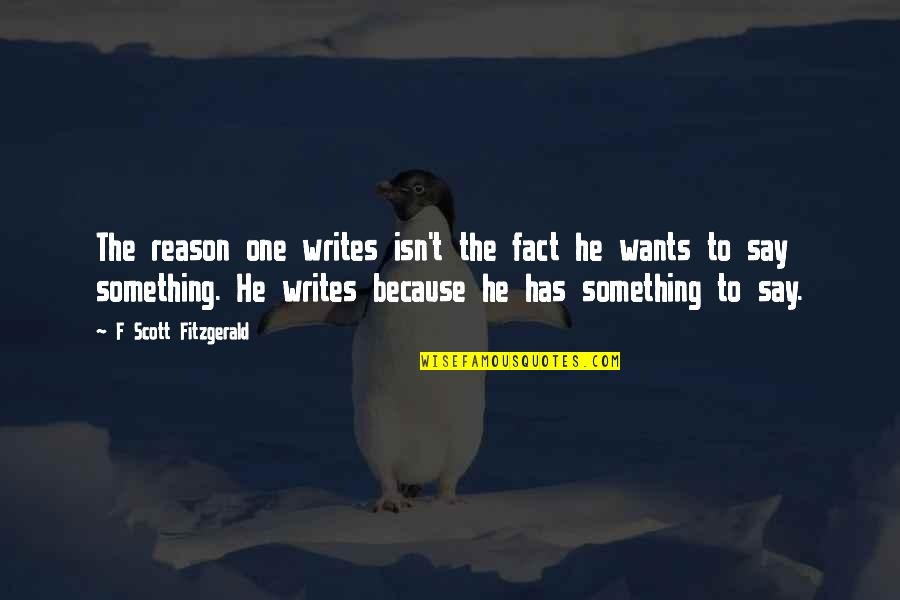 All I Am Is Because Of You Quotes By F Scott Fitzgerald: The reason one writes isn't the fact he