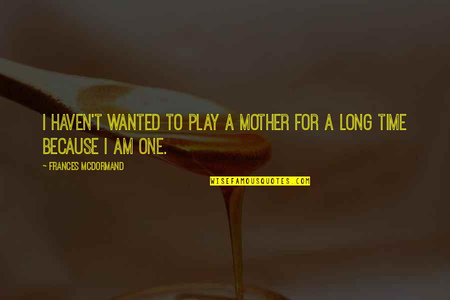 All I Am Is Because Of You Quotes By Frances McDormand: I haven't wanted to play a mother for