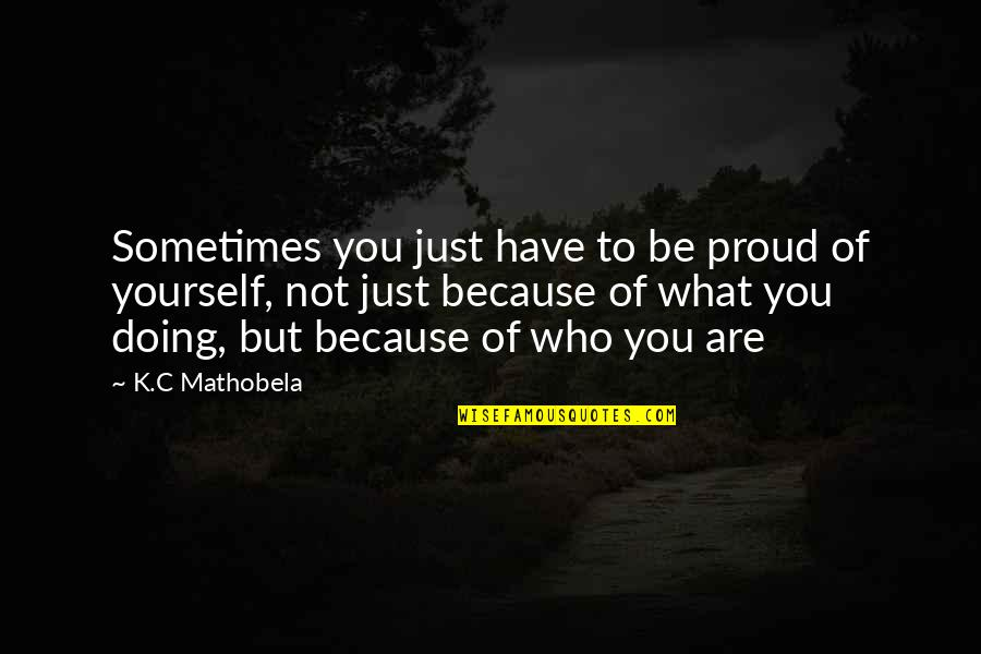 All I Am Is Because Of You Quotes By K.C Mathobela: Sometimes you just have to be proud of