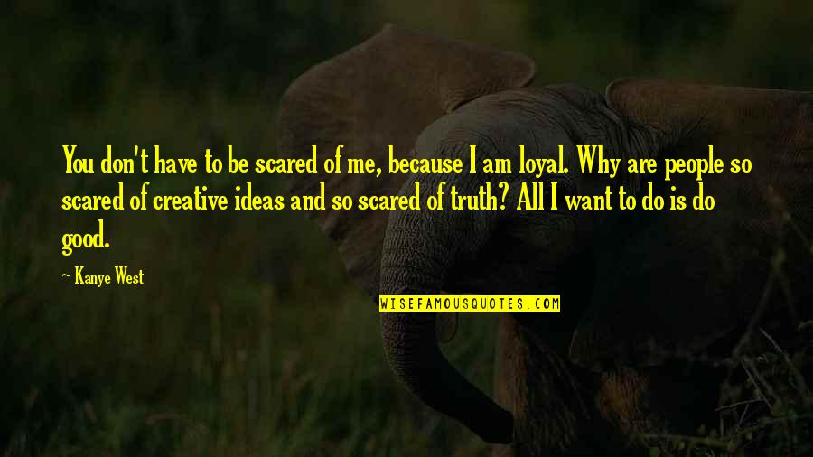 All I Am Is Because Of You Quotes By Kanye West: You don't have to be scared of me,