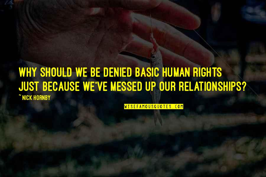All I Am Is Because Of You Quotes By Nick Hornby: Why should we be denied basic human rights
