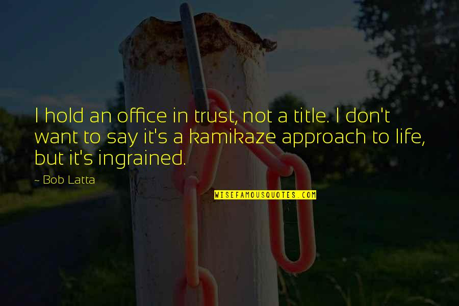 All I Want Is Your Trust Quotes By Bob Latta: I hold an office in trust, not a