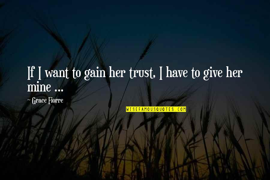 All I Want Is Your Trust Quotes By Grace Fiorre: If I want to gain her trust, I