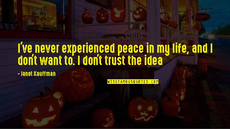 All I Want Is Your Trust Quotes By Janet Kauffman: I've never experienced peace in my life, and