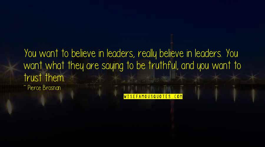 All I Want Is Your Trust Quotes By Pierce Brosnan: You want to believe in leaders, really believe