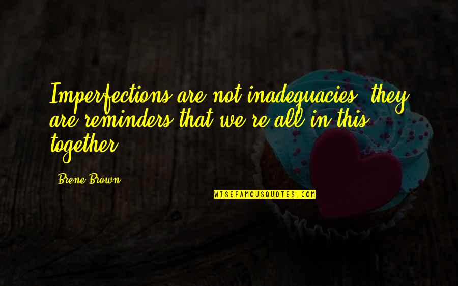 All In This Together Quotes By Brene Brown: Imperfections are not inadequacies; they are reminders that