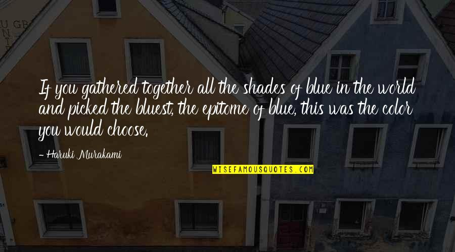 All In This Together Quotes By Haruki Murakami: If you gathered together all the shades of