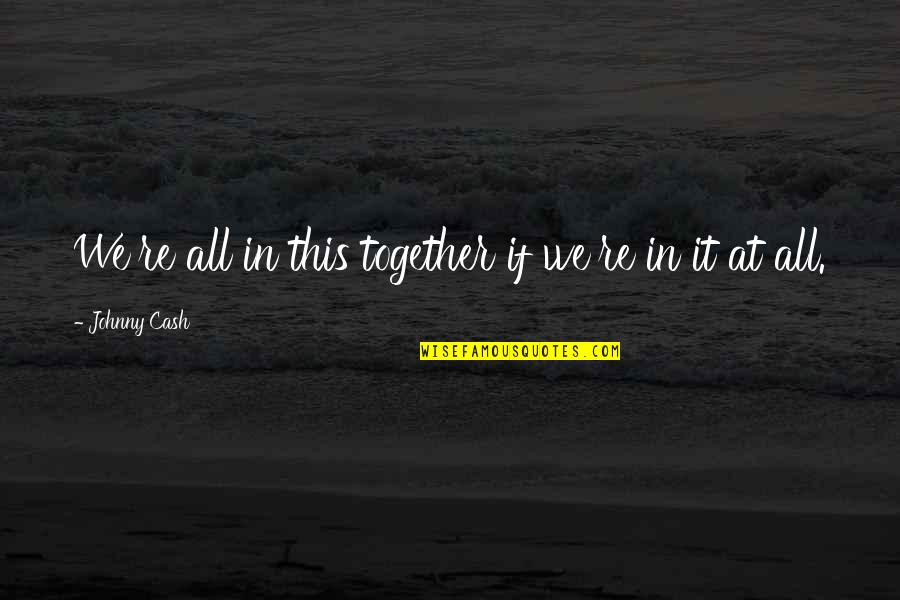 All In This Together Quotes By Johnny Cash: We're all in this together if we're in