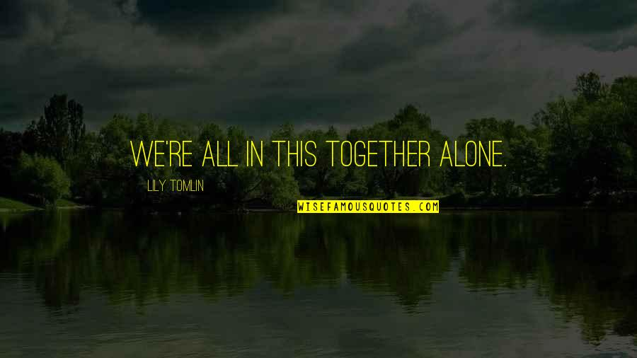 All In This Together Quotes By Lily Tomlin: We're all in this together alone.