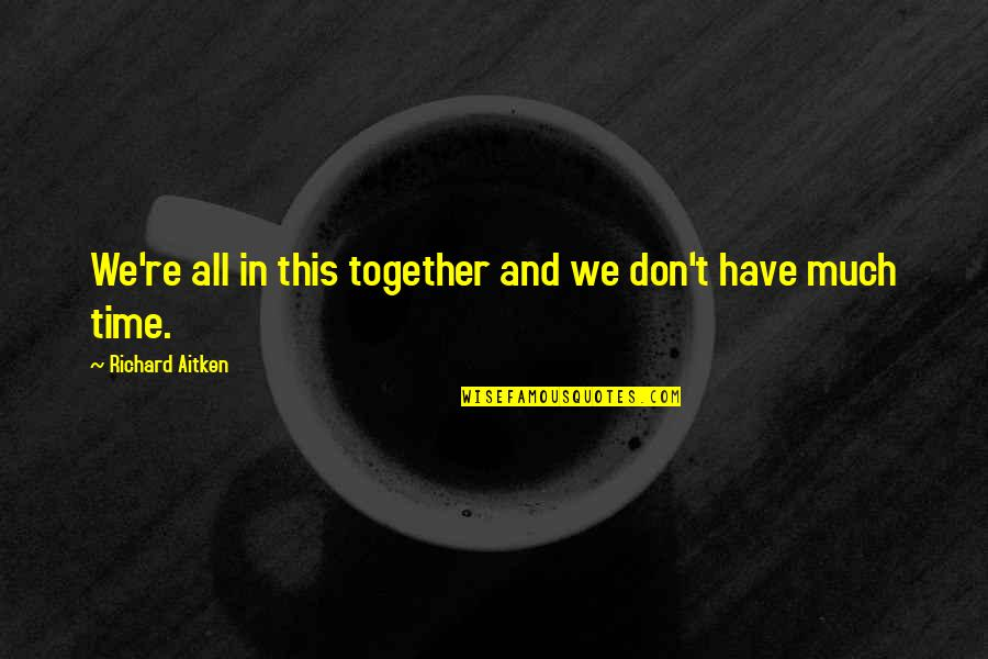 All In This Together Quotes By Richard Aitken: We're all in this together and we don't