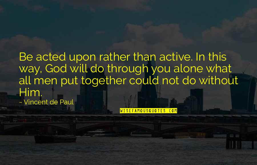 All In This Together Quotes By Vincent De Paul: Be acted upon rather than active. In this