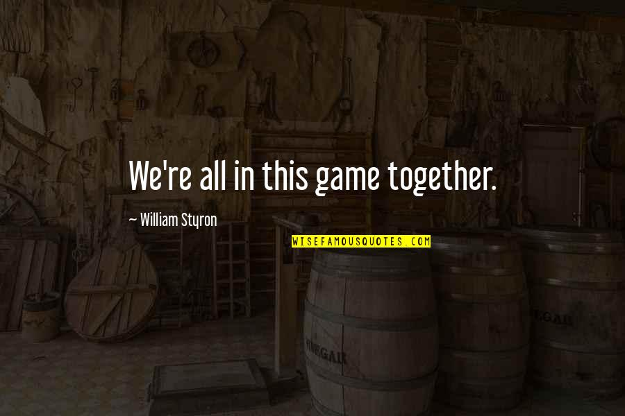 All In This Together Quotes By William Styron: We're all in this game together.