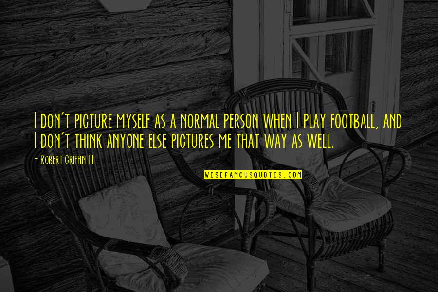 All Is Well Picture Quotes By Robert Griffin III: I don't picture myself as a normal person