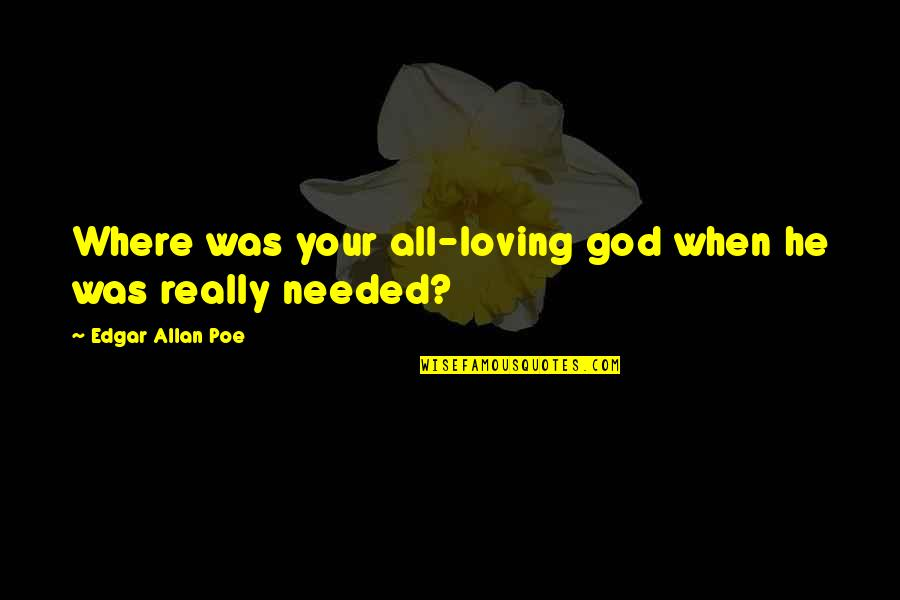 All Loving God Quotes By Edgar Allan Poe: Where was your all-loving god when he was