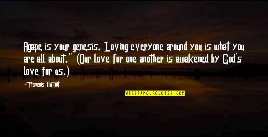 All Loving God Quotes By Francois Du Toit: Agape is your genesis. Loving everyone around you
