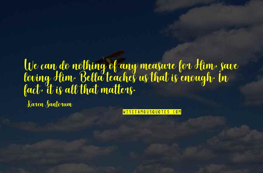 All Loving God Quotes By Karen Santorum: We can do nothing of any measure for