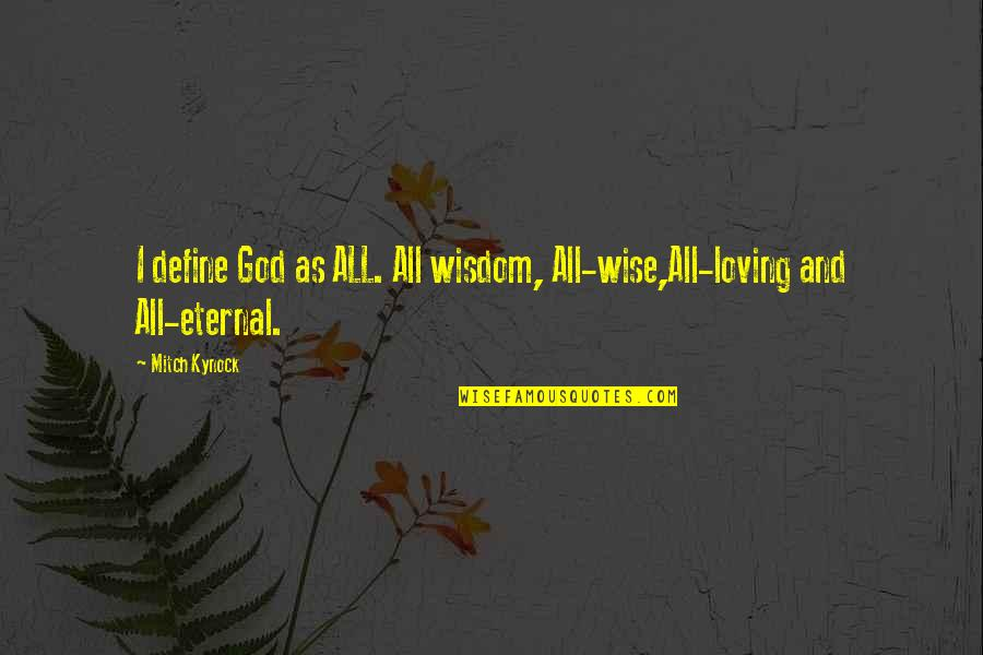 All Loving God Quotes By Mitch Kynock: I define God as ALL. All wisdom, All-wise,All-loving