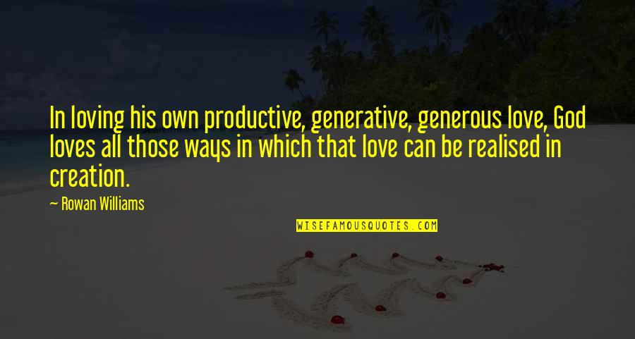 All Loving God Quotes By Rowan Williams: In loving his own productive, generative, generous love,