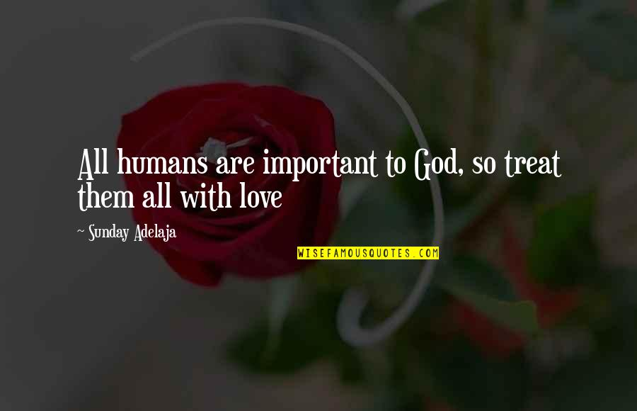 All Loving God Quotes By Sunday Adelaja: All humans are important to God, so treat