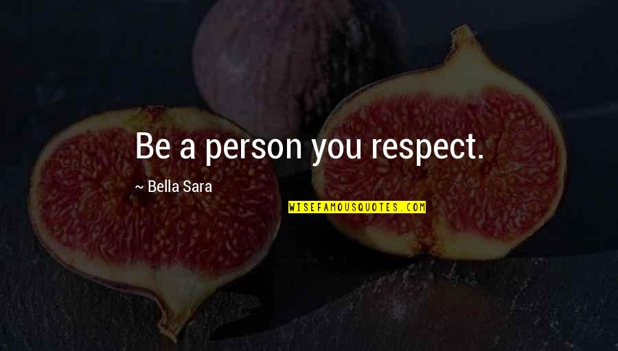 All My Respect To You Quotes By Bella Sara: Be a person you respect.