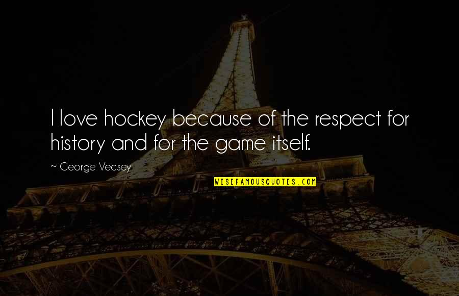 All My Respect To You Quotes By George Vecsey: I love hockey because of the respect for