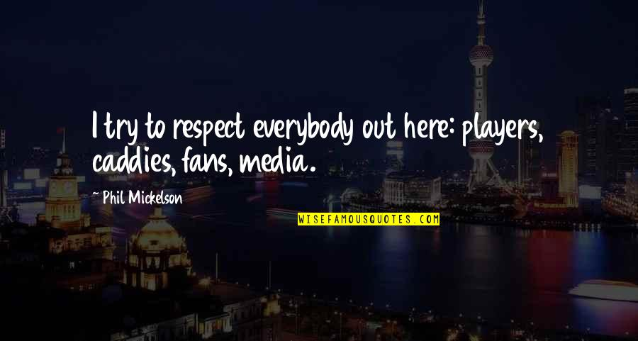 All My Respect To You Quotes By Phil Mickelson: I try to respect everybody out here: players,