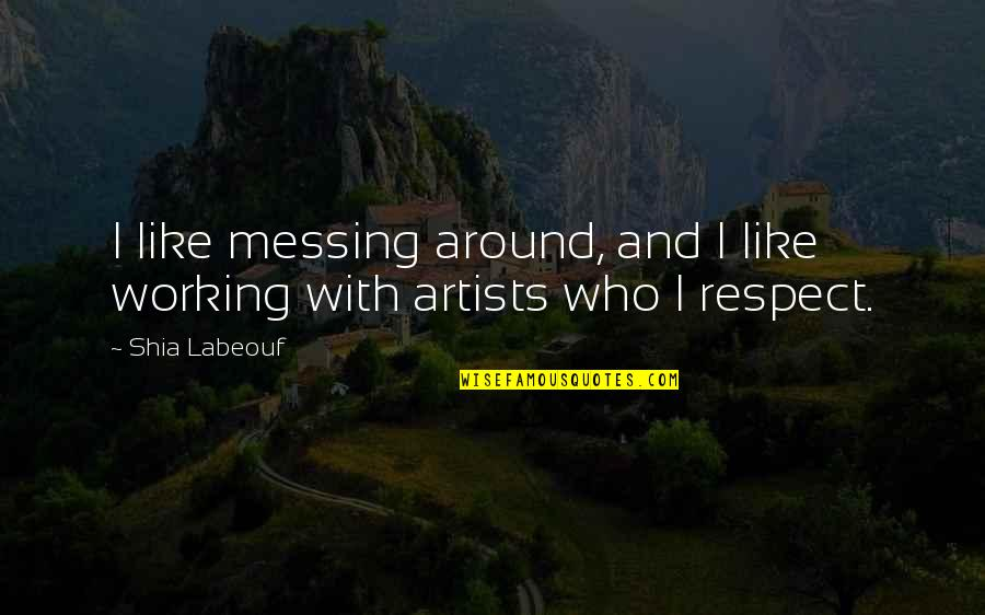 All My Respect To You Quotes By Shia Labeouf: I like messing around, and I like working