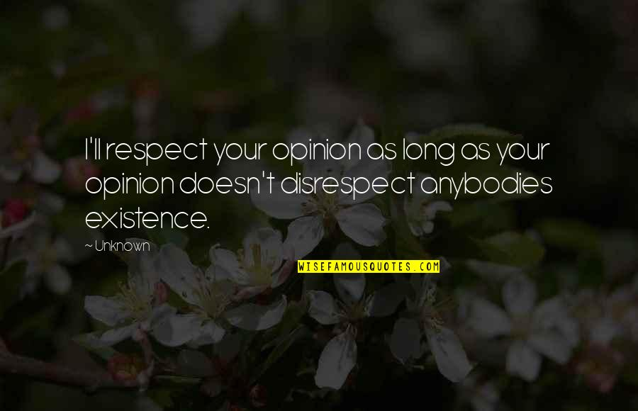 All My Respect To You Quotes By Unknown: I'll respect your opinion as long as your