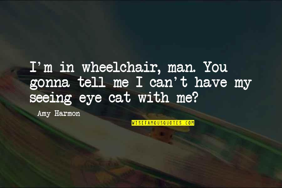 All Seeing Eye Quotes By Amy Harmon: I'm in wheelchair, man. You gonna tell me