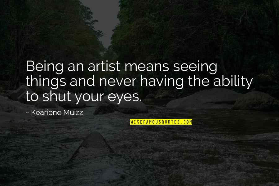 All Seeing Eye Quotes By Keariene Muizz: Being an artist means seeing things and never