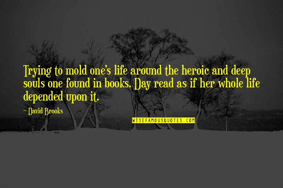 All Souls Day Quotes By David Brooks: Trying to mold one's life around the heroic
