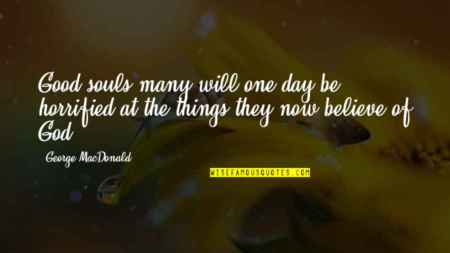 All Souls Day Quotes By George MacDonald: Good souls many will one day be horrified