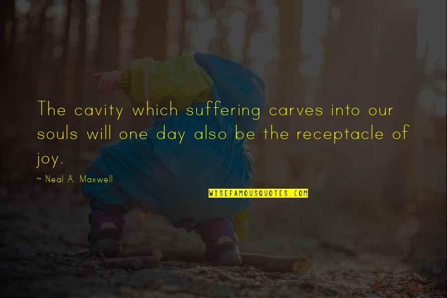 All Souls Day Quotes By Neal A. Maxwell: The cavity which suffering carves into our souls