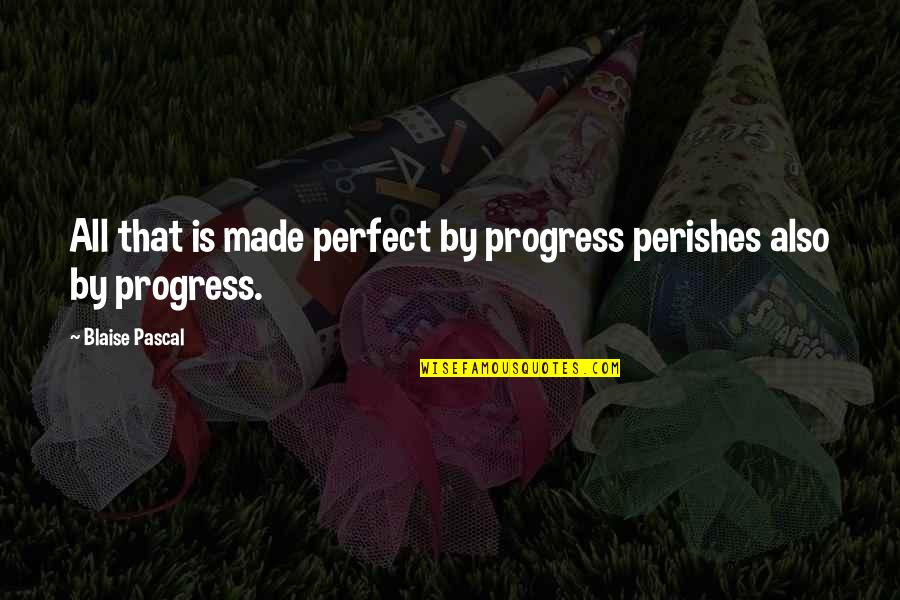 All Star Shoes Quotes By Blaise Pascal: All that is made perfect by progress perishes