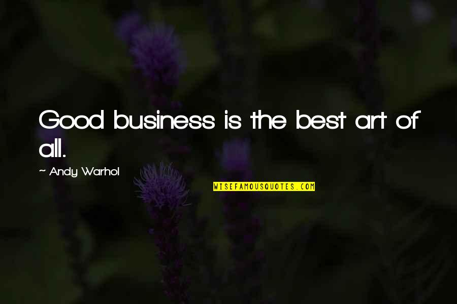 All The Best Quotes By Andy Warhol: Good business is the best art of all.