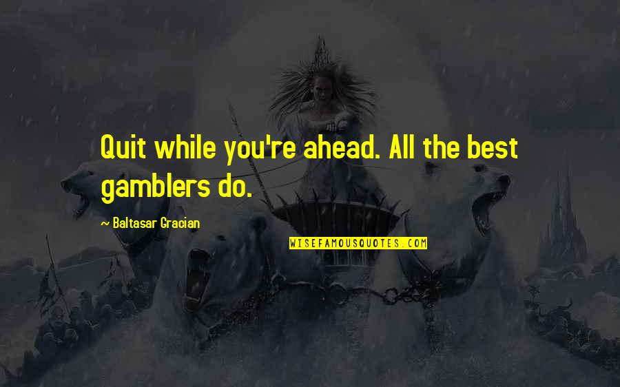 All The Best Quotes By Baltasar Gracian: Quit while you're ahead. All the best gamblers